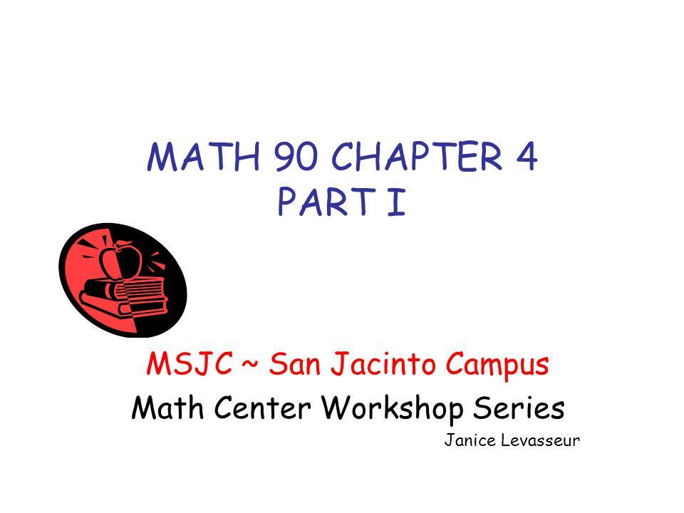 MATH 90 CHAPTER 4 PART I MSJC ~ San Jacinto Campus Math Center Workshop Series Janice Levasseur