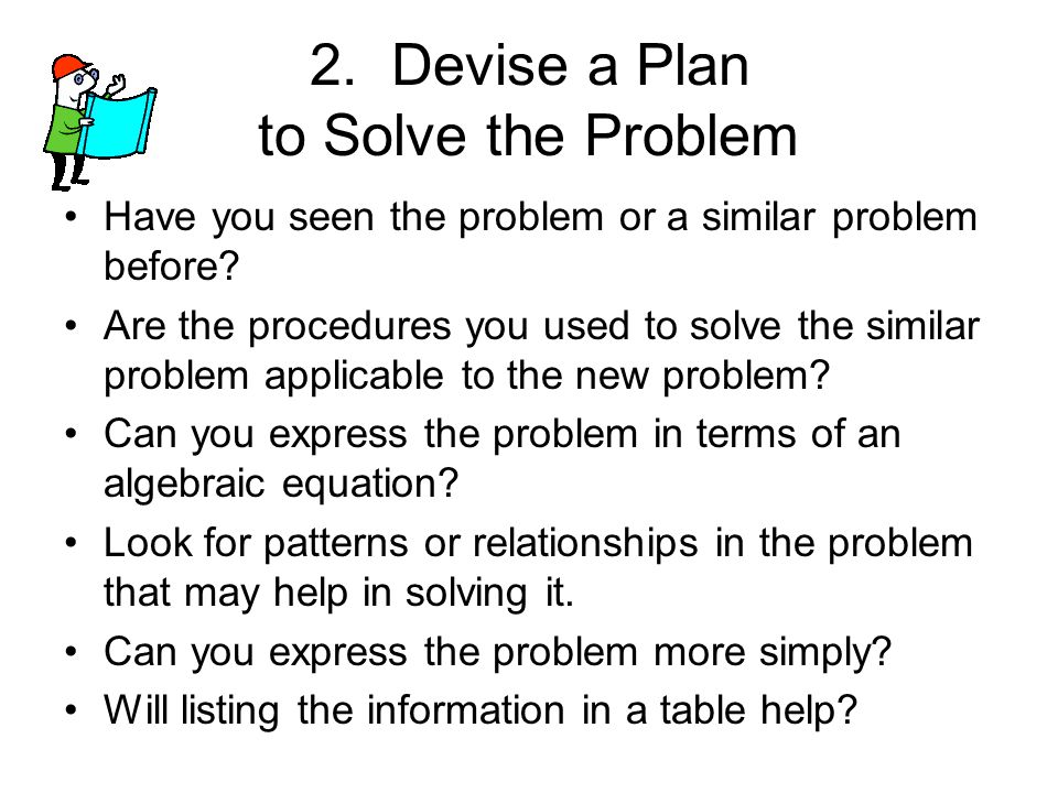 2.Devise a Plan to Solve the Problem Have you seen the problem or a similar problem before.