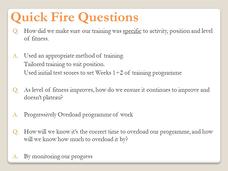 Quick Fire Questions Q.How did we make sure our training was specific to activity, position and level of fitness.