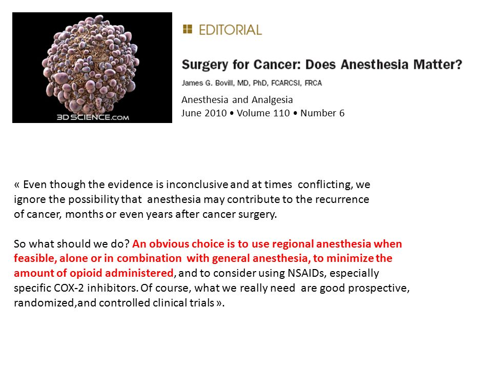 Anesthesia and Analgesia June 2010 Volume 110 Number 6 « Even though the evidence is inconclusive and at times conflicting, we ignore the possibility that anesthesia may contribute to the recurrence of cancer, months or even years after cancer surgery.