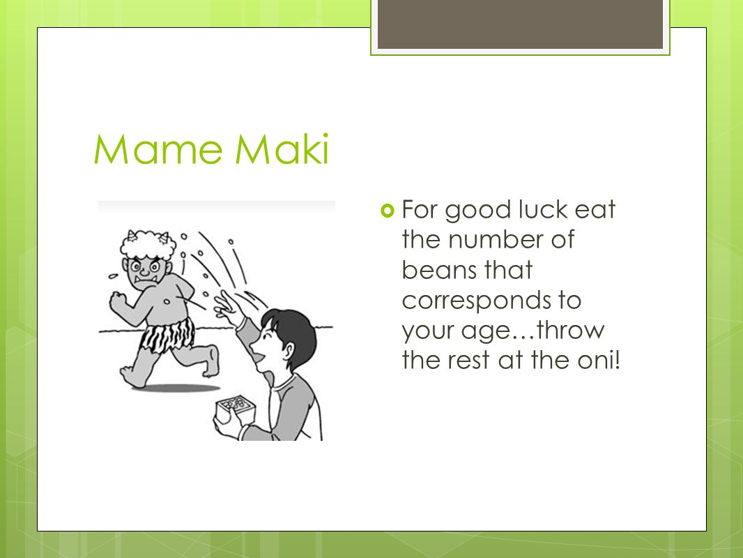 Oni was soto, Fuku wa uchi!  This phrase that is said during mame maki translates to Devils out, happiness in