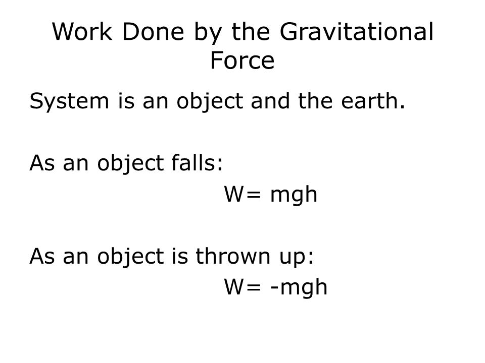 Work Done by the Gravitational Force System is an object and the earth. As an object falls: W= mgh As an object is thrown up: W= -mgh