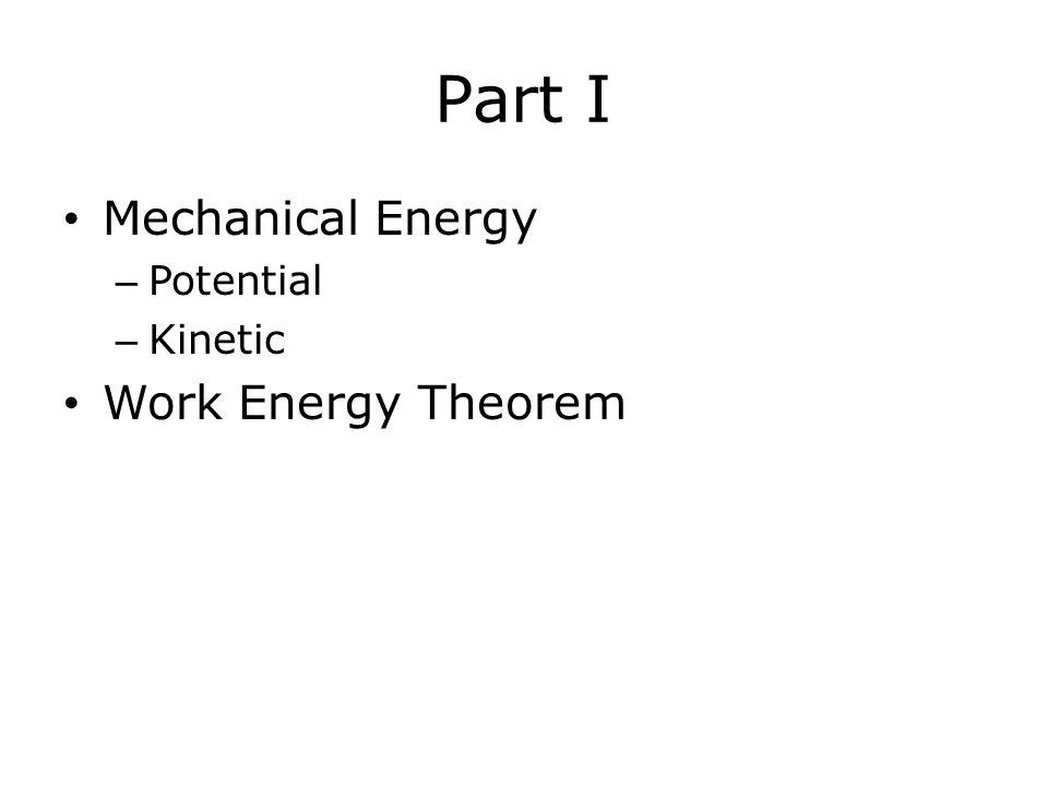 Part I Mechanical Energy – Potential – Kinetic Work Energy Theorem