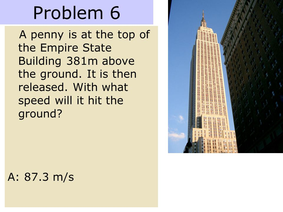 Problem 6 A penny is at the top of the Empire State Building 381m above the ground. It is then released. With what speed will it hit the ground? A: 87