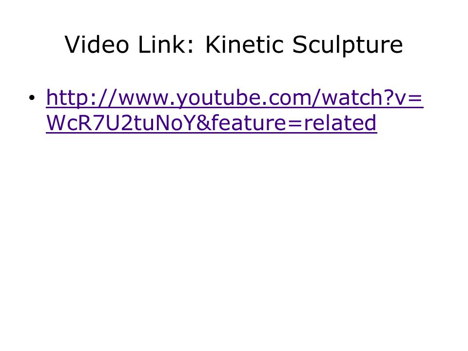 Video Link: Kinetic Sculpture http://www.youtube.com/watch?v= WcR7U2tuNoY&feature=related http://www.youtube.com/watch?v= WcR7U2tuNoY&feature=related