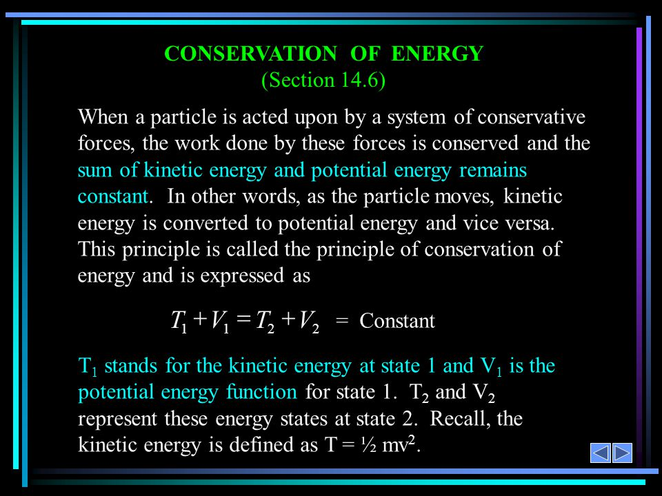 CONSERVATION OF ENERGY (Section 14.6) When a particle is acted upon by a system of conservative forces, the work done by these forces is conserved and