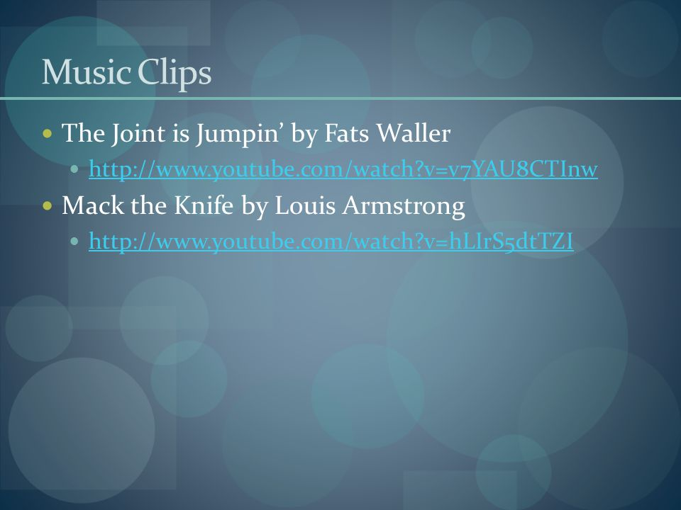 Music Clips The Joint is Jumpin' by Fats Waller http://www.youtube.com/watch?v=v7YAU8CTInw Mack the Knife by Louis Armstrong http://www.youtube.com/wa