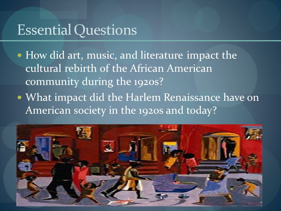 Objectives The student will explain how the Harlem Renaissance was a rebirth for the African American culture through art, music, and literature and how it impacted this American society then and now.