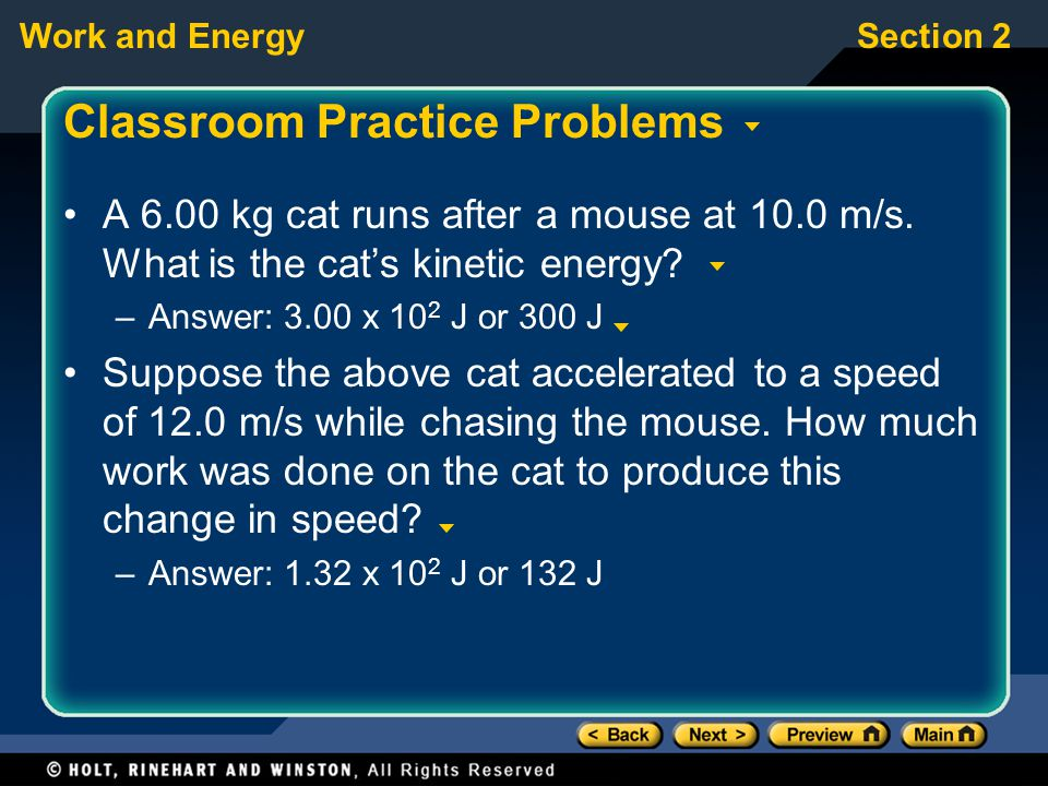 Work and EnergySection 2 Classroom Practice Problems A 6.00 kg cat runs after a mouse at 10.0 m/s. What is the cat's kinetic energy? –Answer: 3.00 x 1