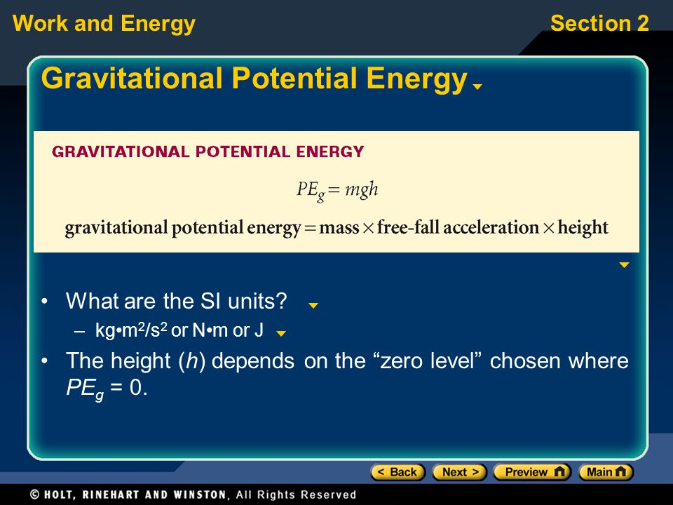"Work and EnergySection 2 Gravitational Potential Energy What are the SI units? –kgm 2 /s 2 or Nm or J The height (h) depends on the ""zero level"" chose"