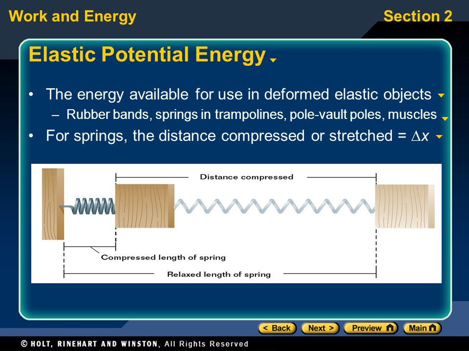 Work and EnergySection 2 Elastic Potential Energy The energy available for use in deformed elastic objects –Rubber bands, springs in trampolines, pole