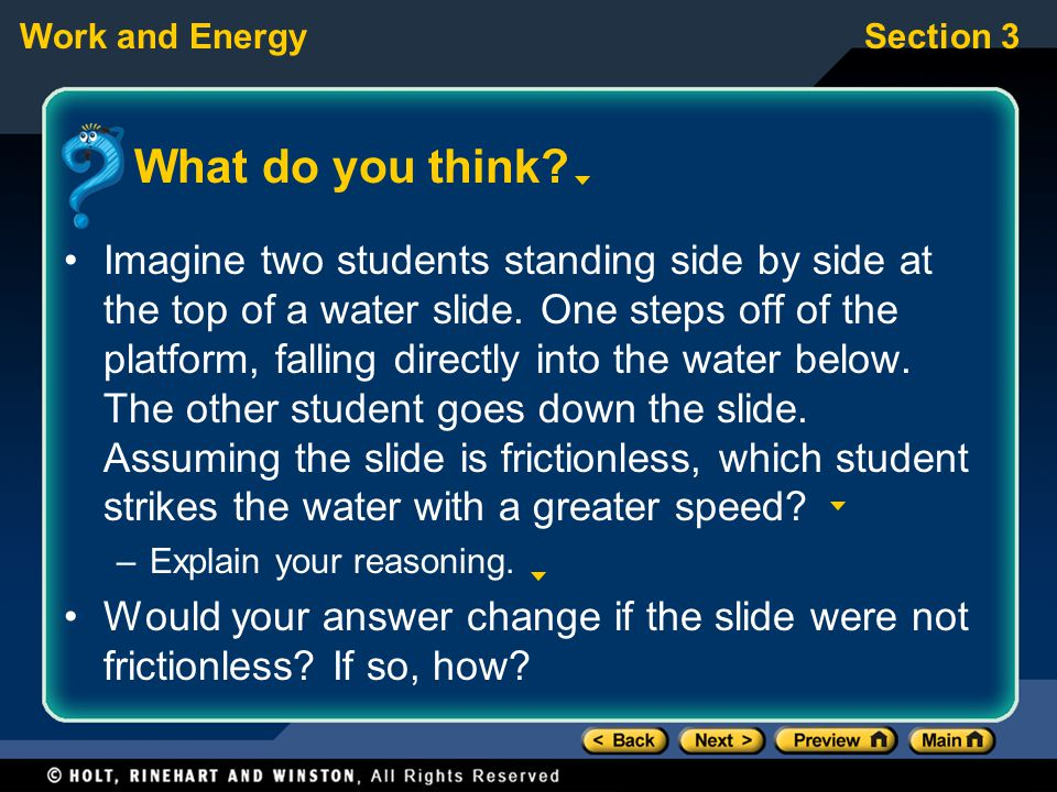 Work and EnergySection 3 What do you think? Imagine two students standing side by side at the top of a water slide. One steps off of the platform, fal
