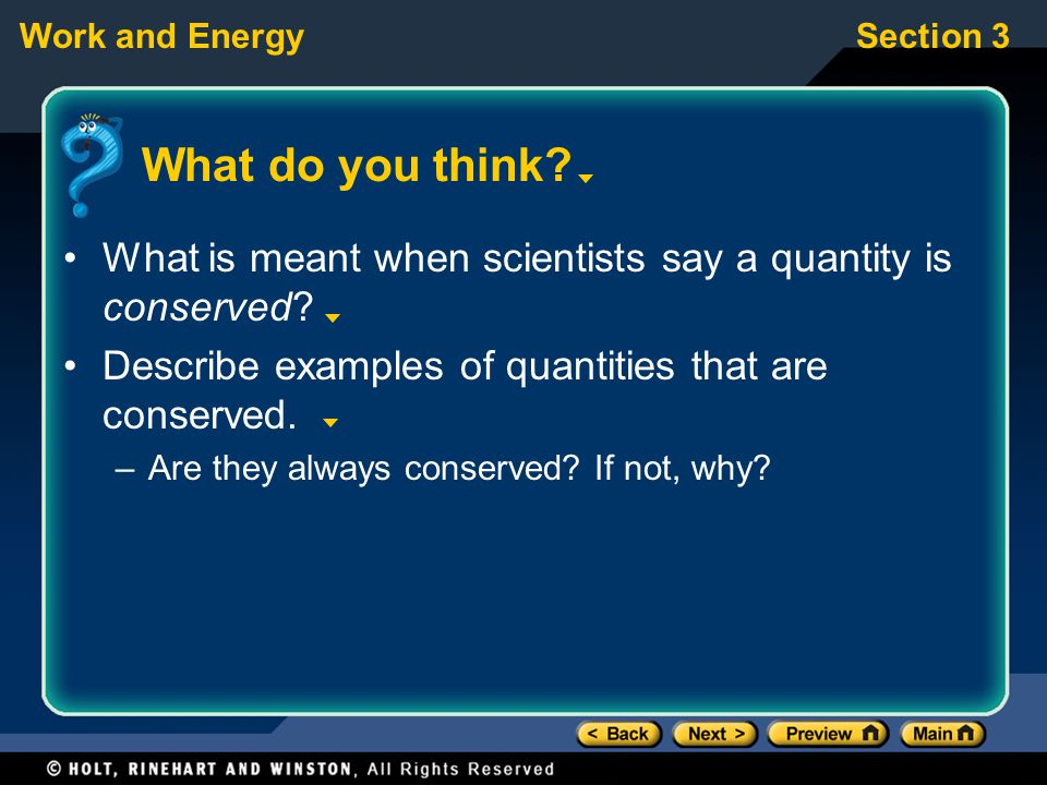 Work and EnergySection 3 What do you think? What is meant when scientists say a quantity is conserved? Describe examples of quantities that are conser