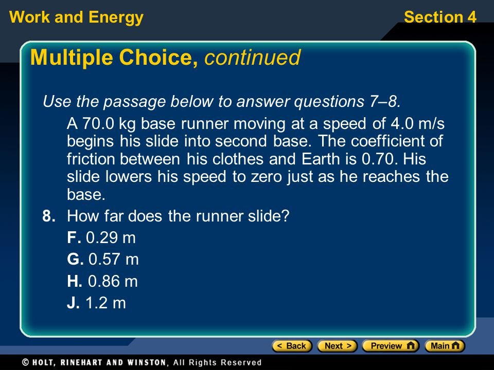 Work and EnergySection 4 Multiple Choice, continued Use the passage below to answer questions 7–8. A 70.0 kg base runner moving at a speed of 4.0 m/s