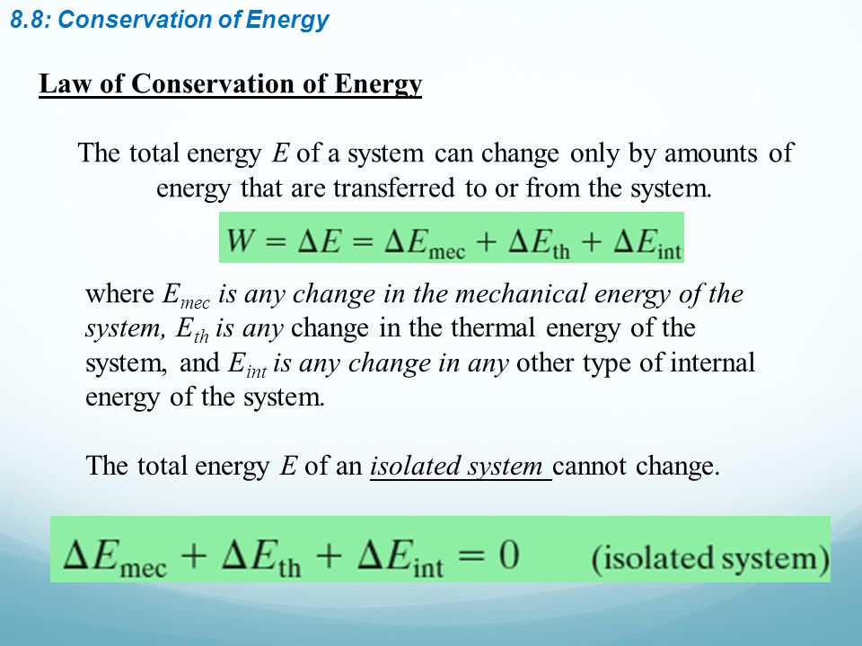 8.8: Conservation of Energy Law of Conservation of Energy The total energy E of a system can change only by amounts of energy that are transferred to or from the system.