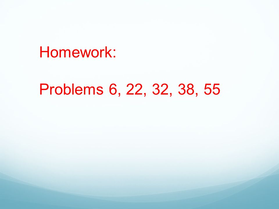 Homework: Problems 6, 22, 32, 38, 55