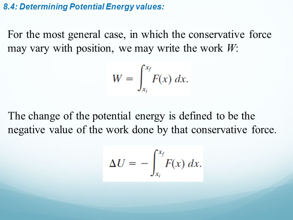 8.4: Determining Potential Energy values: For the most general case, in which the conservative force may vary with position, we may write the work W: The change of the potential energy is defined to be the negative value of the work done by that conservative force.