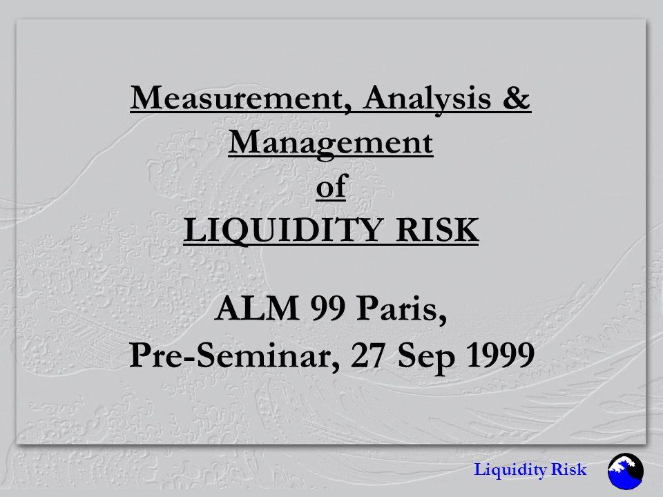 Liquidity Risk Measurement, Analysis & Management of LIQUIDITY RISK ALM 99 Paris, Pre-Seminar, 27 Sep 1999