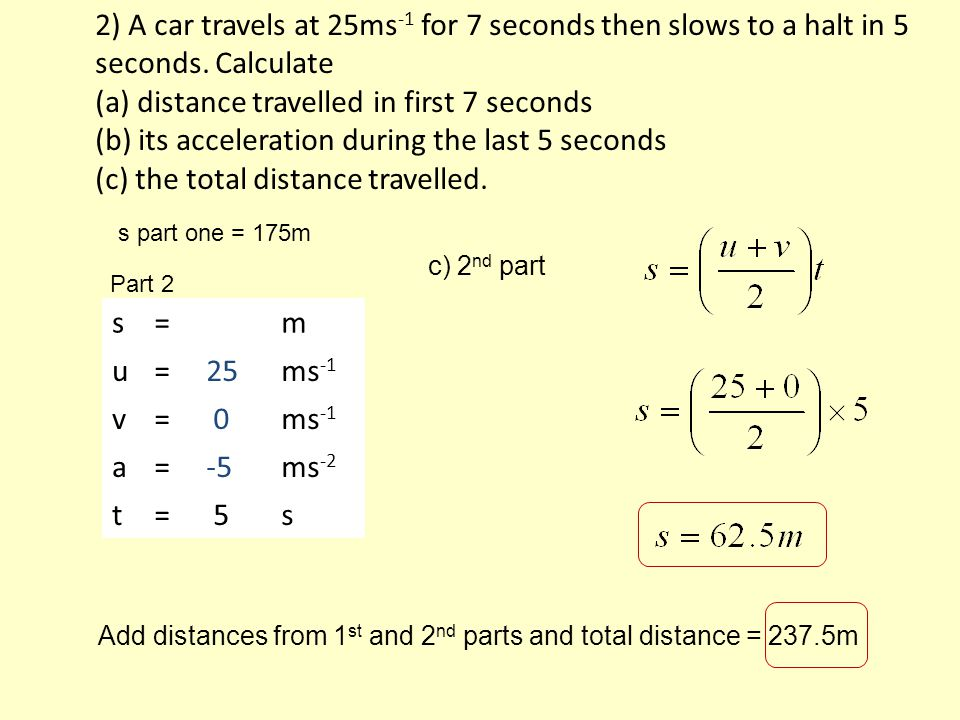 2) A car travels at 25ms -1 for 7 seconds then slows to a halt in 5 seconds.