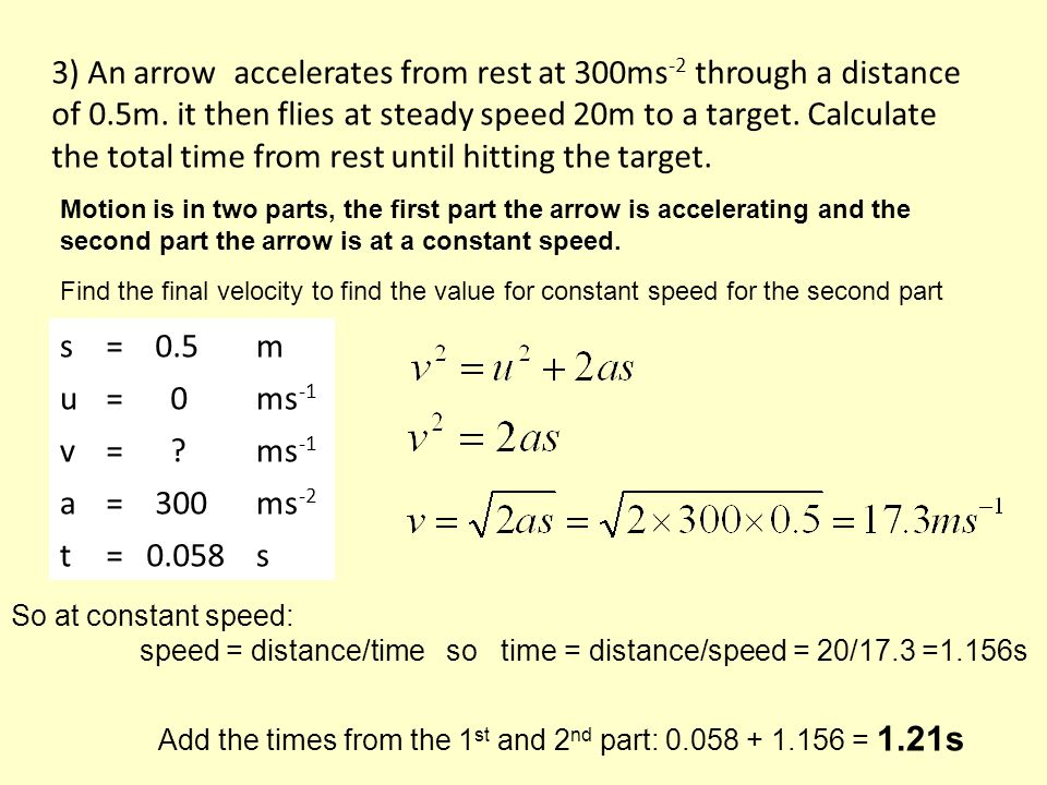s= 0.5m u= 0ms -1 v= ms -1 a= 300ms -2 t= 0.058s Find the final velocity to find the value for constant speed for the second part 3) An arrow accelerates from rest at 300ms -2 through a distance of 0.5m.