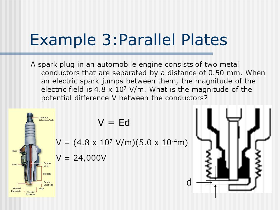 Example 3:Parallel Plates A spark plug in an automobile engine consists of two metal conductors that are separated by a distance of 0.50 mm. When an e