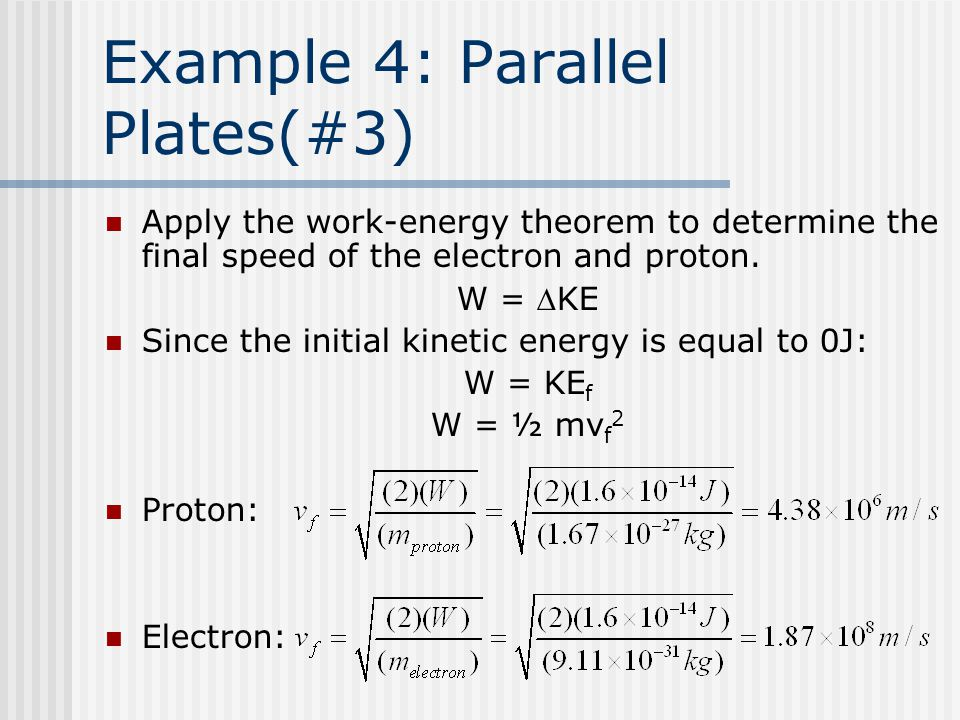 Example 4: Parallel Plates(#3) Apply the work-energy theorem to determine the final speed of the electron and proton. W = KE Since the initial kineti