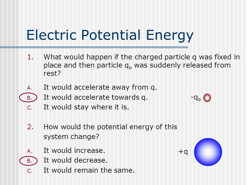 Electric Potential Energy 1.What would happen if the charged particle q was fixed in place and then particle q o was suddenly released from rest.