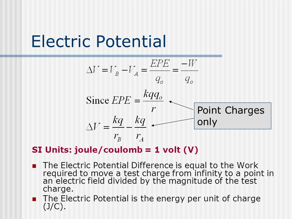 Electric Potential SI Units: joule/coulomb = 1 volt (V) The Electric Potential Difference is equal to the Work required to move a test charge from infinity to a point in an electric field divided by the magnitude of the test charge.