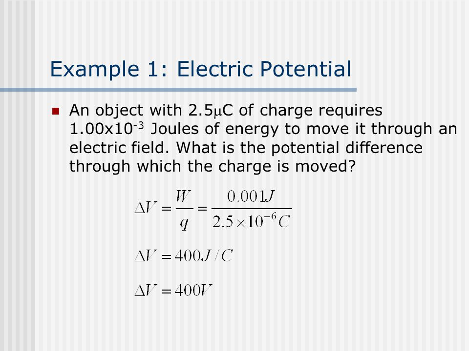 Example 1: Electric Potential An object with 2.5C of charge requires 1.00x10 -3 Joules of energy to move it through an electric field.