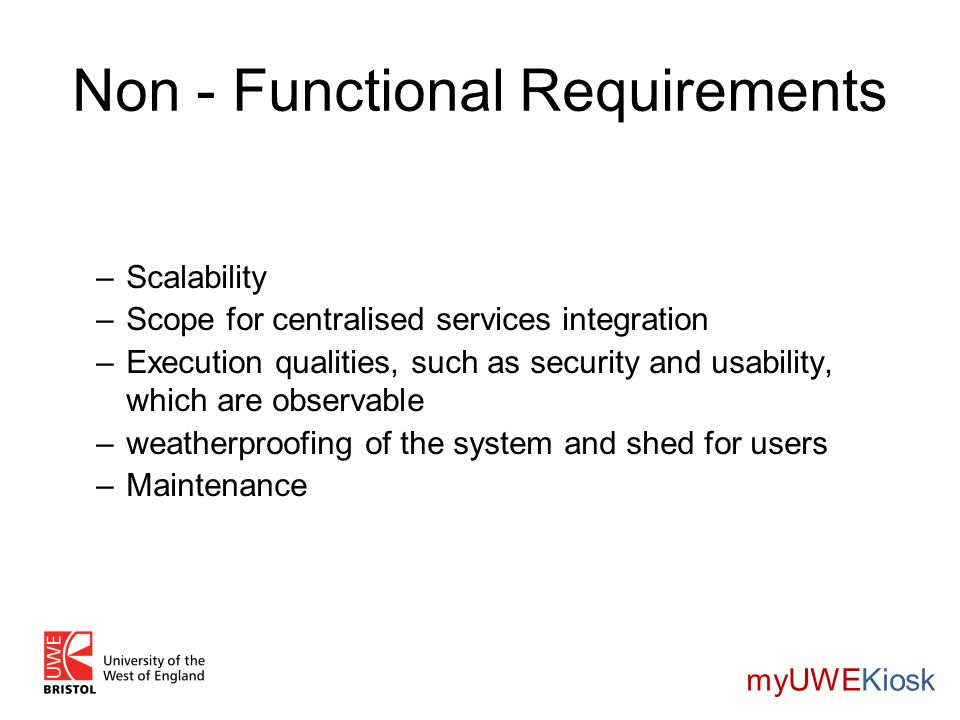 Non - Functional Requirements –Scalability –Scope for centralised services integration –Execution qualities, such as security and usability, which are observable –weatherproofing of the system and shed for users –Maintenance myUWEKiosk
