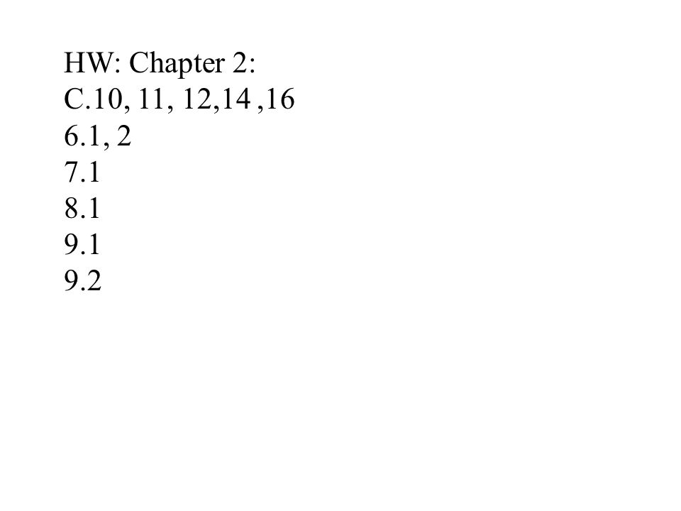 HW: Chapter 2: C.10, 11, 12,14,16 6.1, 2 7.1 8.1 9.1 9.2