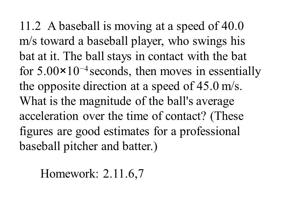 11.2 A baseball is moving at a speed of 40.0 m/s toward a baseball player, who swings his bat at it. The ball stays in contact with the bat for 5.00×1