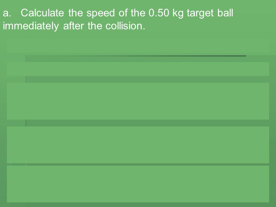 a. Calculate the speed of the 0.50 kg target ball immediately after the collision.