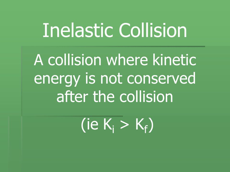 Inelastic Collision A collision where kinetic energy is not conserved after the collision (ie K i > K f )
