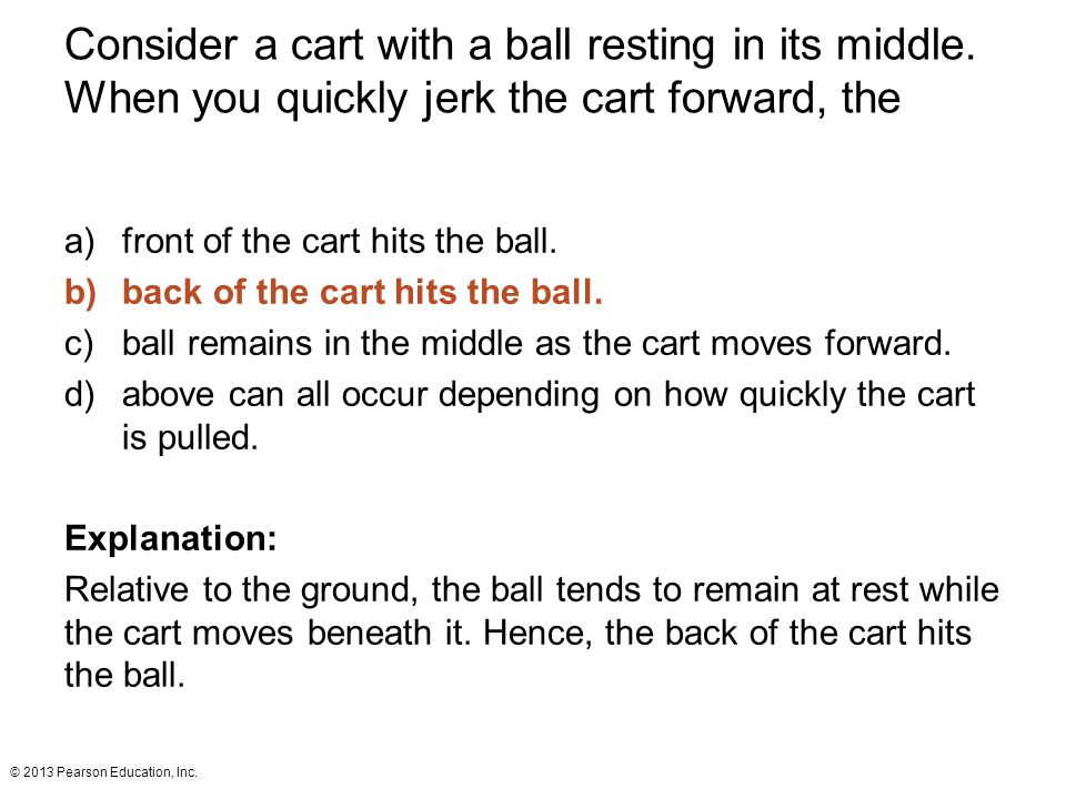 © 2013 Pearson Education, Inc. Consider a cart with a ball resting in its middle. When you quickly jerk the cart forward, the a)front of the cart hits