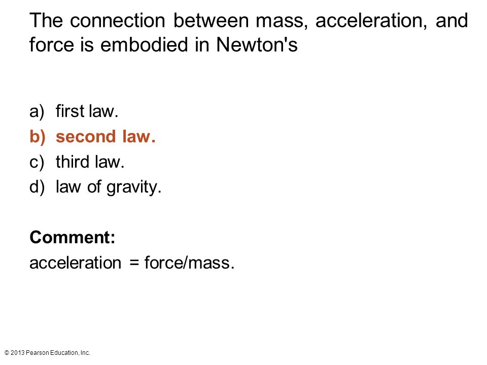 © 2013 Pearson Education, Inc. The connection between mass, acceleration, and force is embodied in Newton's a)first law. b)second law. c)third law. d)
