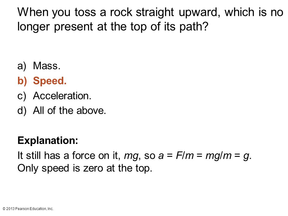 © 2013 Pearson Education, Inc. When you toss a rock straight upward, which is no longer present at the top of its path? a)Mass. b)Speed. c)Acceleratio