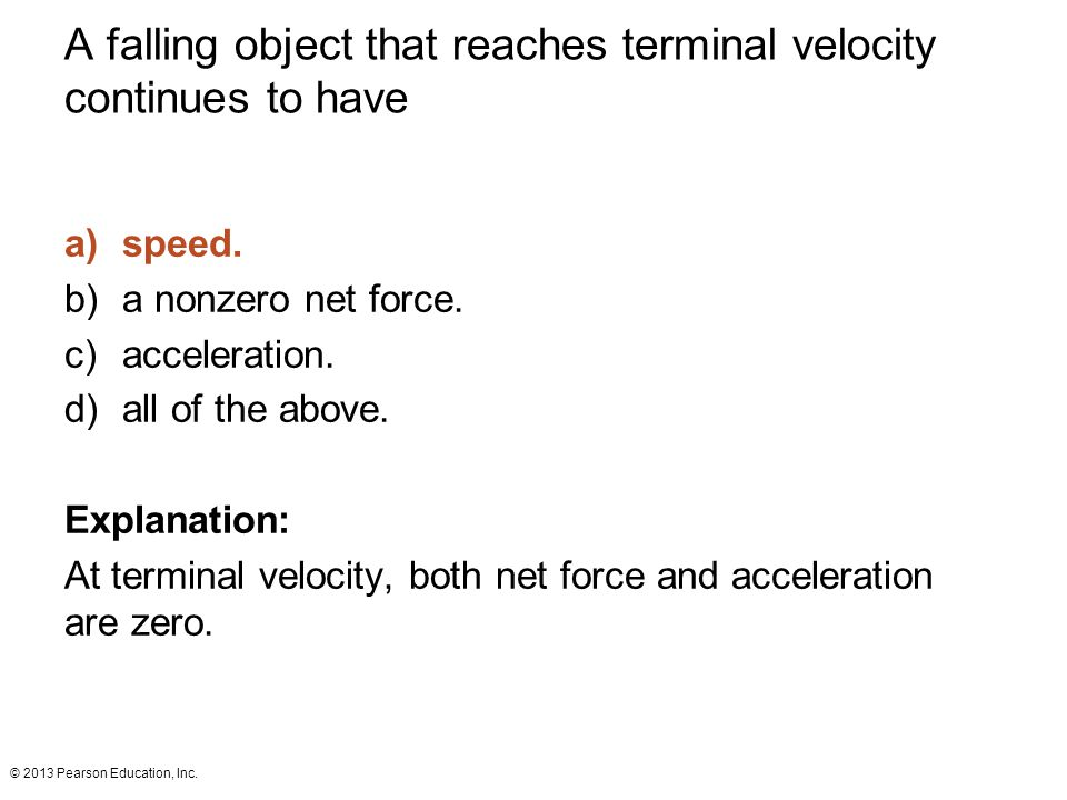 © 2013 Pearson Education, Inc. A falling object that reaches terminal velocity continues to have a)speed. b)a nonzero net force. c)acceleration. d)all