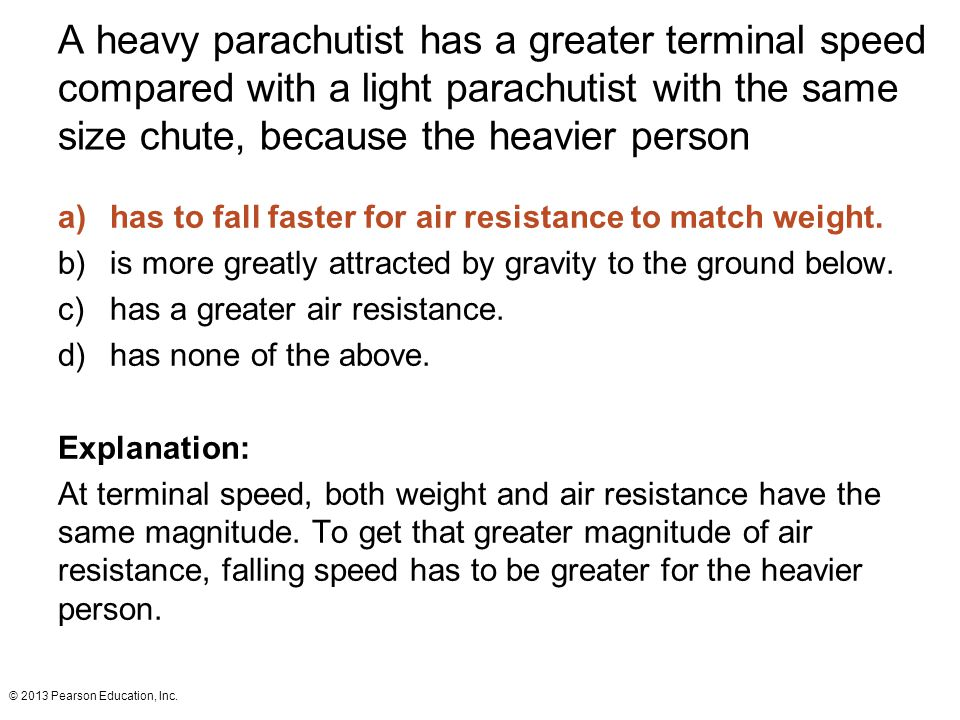 © 2013 Pearson Education, Inc. A heavy parachutist has a greater terminal speed compared with a light parachutist with the same size chute, because th