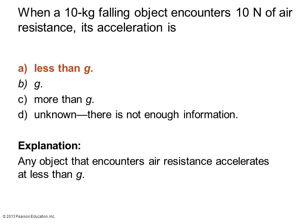 © 2013 Pearson Education, Inc. When a 10-kg falling object encounters 10 N of air resistance, its acceleration is a)less than g. b)g. c)more than g. d