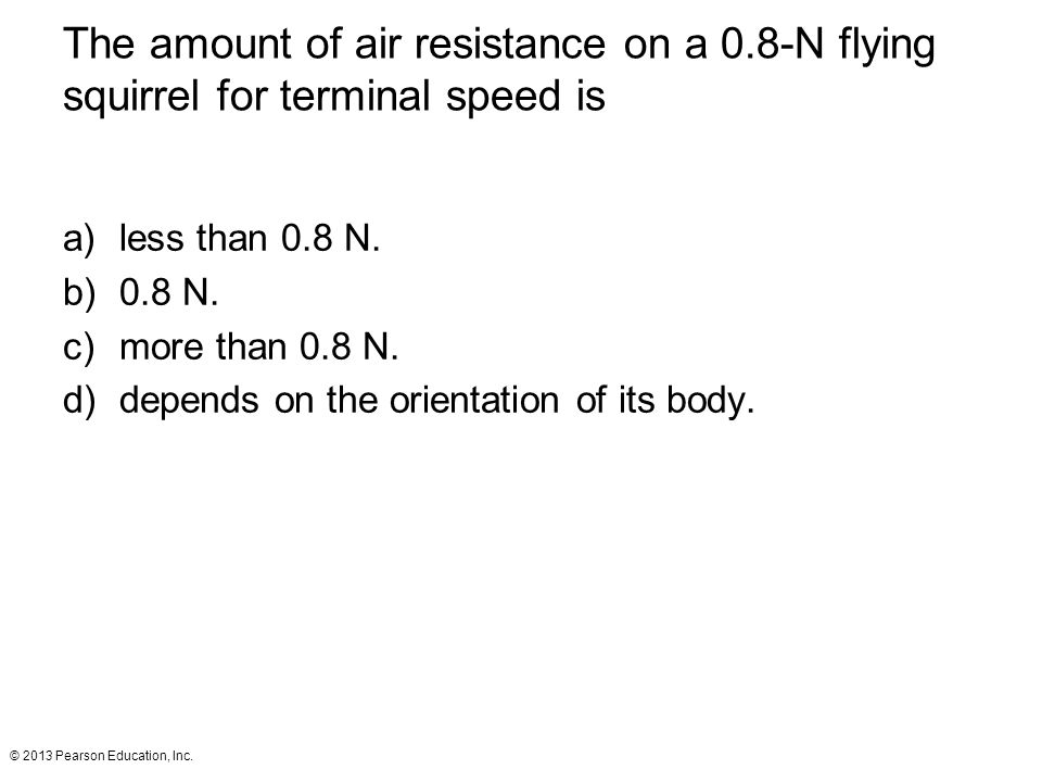 © 2013 Pearson Education, Inc. The amount of air resistance on a 0.8-N flying squirrel for terminal speed is a)less than 0.8 N. b)0.8 N. c)more than 0