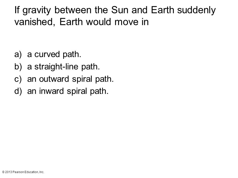 © 2013 Pearson Education, Inc. If gravity between the Sun and Earth suddenly vanished, Earth would move in a)a curved path. b)a straight-line path. c)