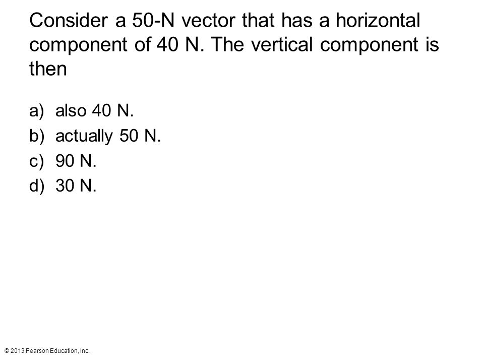 © 2013 Pearson Education, Inc. Consider a 50-N vector that has a horizontal component of 40 N. The vertical component is then a)also 40 N. b)actually