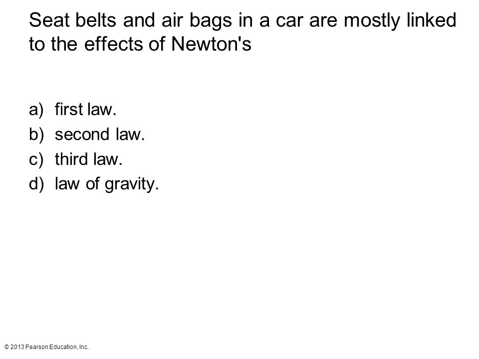 © 2013 Pearson Education, Inc. Seat belts and air bags in a car are mostly linked to the effects of Newton's a)first law. b)second law. c)third law. d
