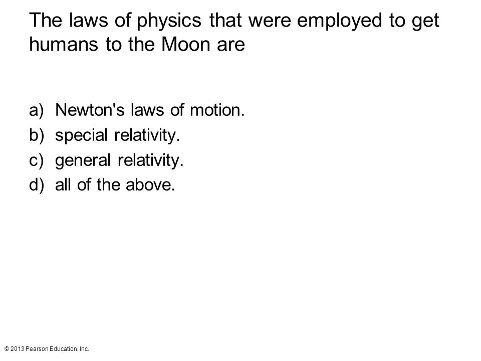 © 2013 Pearson Education, Inc. The laws of physics that were employed to get humans to the Moon are a)Newton's laws of motion. b)special relativity. c