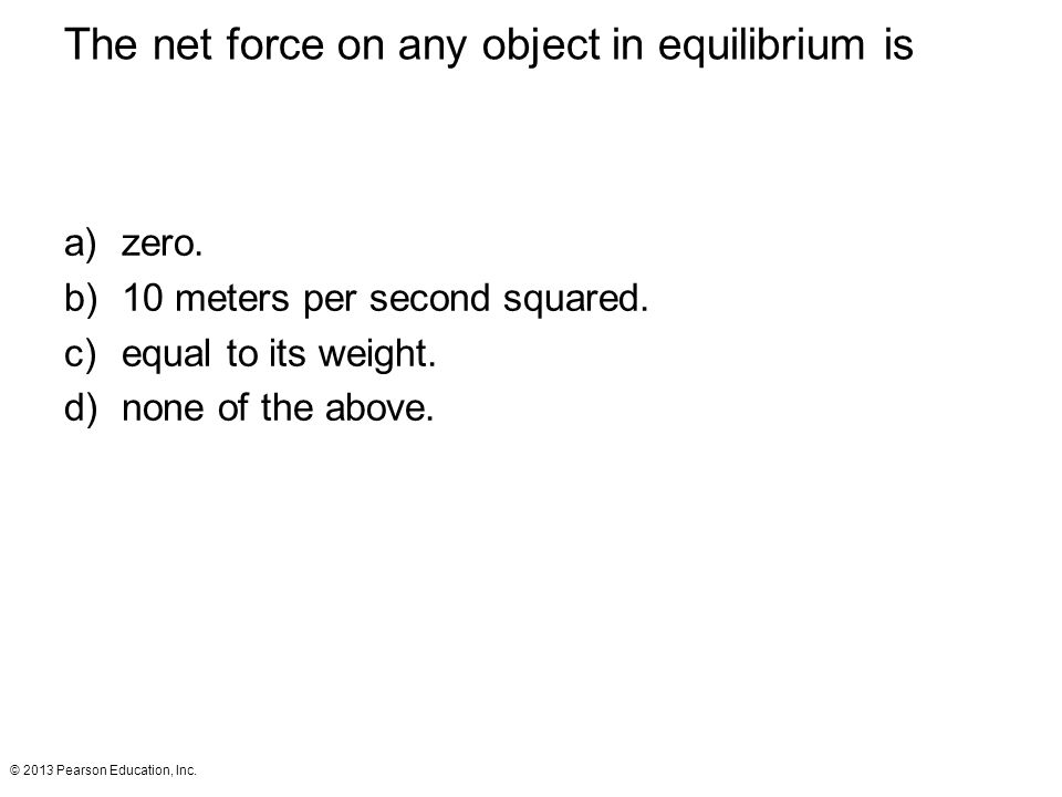 © 2013 Pearson Education, Inc. The net force on any object in equilibrium is a)zero. b)10 meters per second squared. c)equal to its weight. d)none of