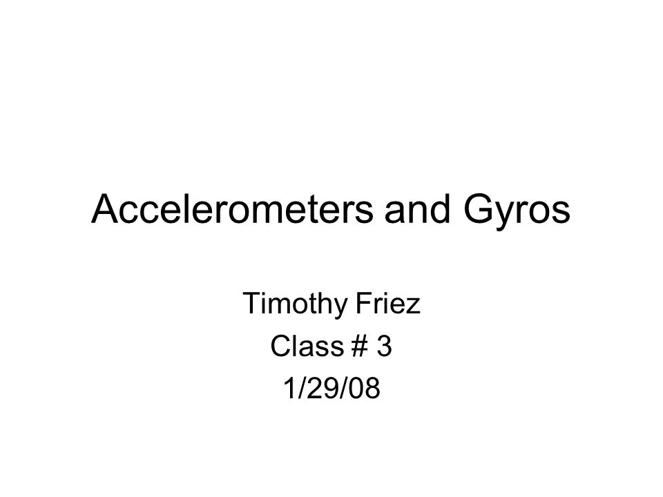 Accelerometers and Gyros Timothy Friez Class # 3 1/29/08