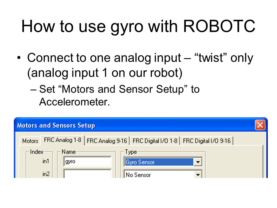 How to use gyro with ROBOTC Connect to one analog input – twist only (analog input 1 on our robot) –Set Motors and Sensor Setup to Accelerometer.
