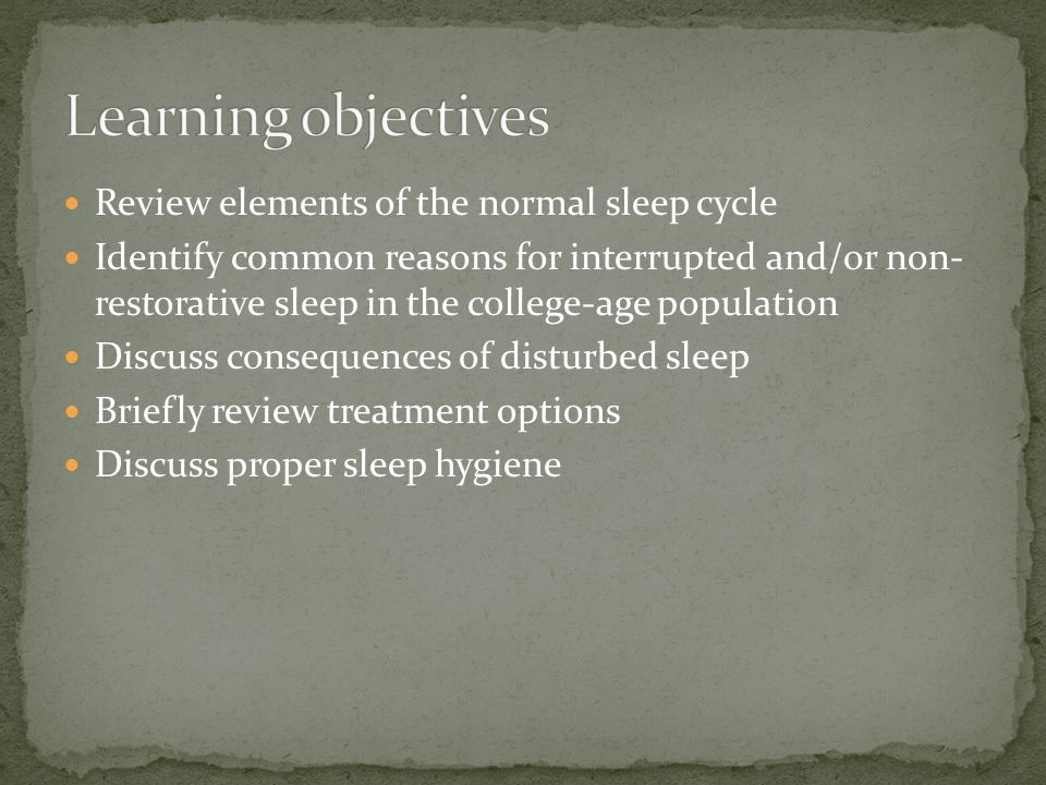 Review elements of the normal sleep cycle Identify common reasons for interrupted and/or non- restorative sleep in the college-age population Discuss consequences of disturbed sleep Briefly review treatment options Discuss proper sleep hygiene