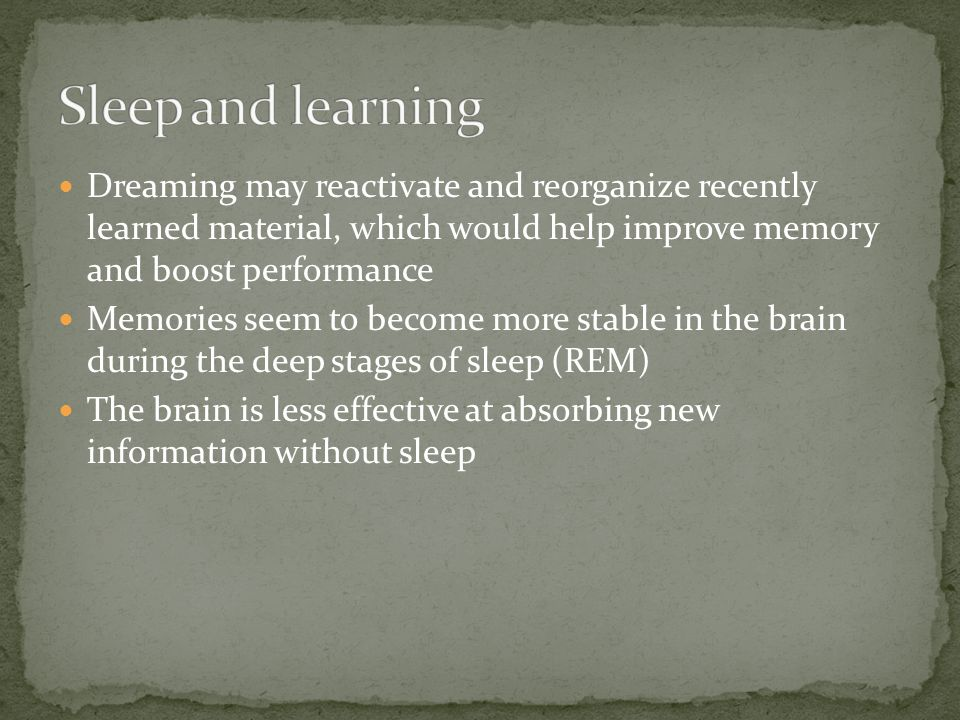 Dreaming may reactivate and reorganize recently learned material, which would help improve memory and boost performance Memories seem to become more stable in the brain during the deep stages of sleep (REM) The brain is less effective at absorbing new information without sleep